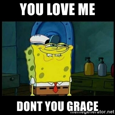 Don't you, Squidward? - YOU LOVE ME  DONT YOU GRACE