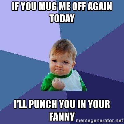 Success Kid - IF YOU MUG ME OFF again today I'LL PUNCH YOU IN YOUR FANNY
