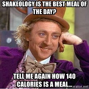 Willy Wonka - Shakeology is the best meal of the day?  Tell me again how 140 calories is a meal...