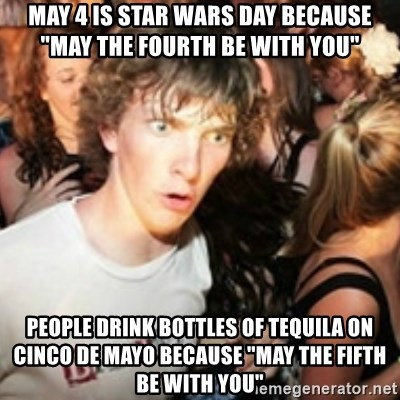 """sudden realization guy - may 4 is star wars day because """"may the fourth be with you"""" people drink bottles of tequila on cinco de mayo because """"may the fifth be with you"""""""