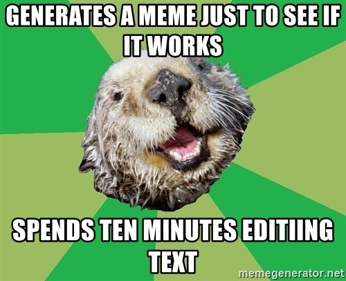 Ocd Otter - generates a meme just to see if it works spends ten minutes editiing text