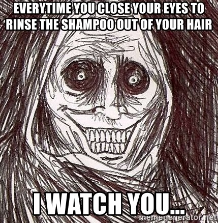 Shadowlurker - everytime you close your eyes to rinse the shampoo out of your hair i watch you...