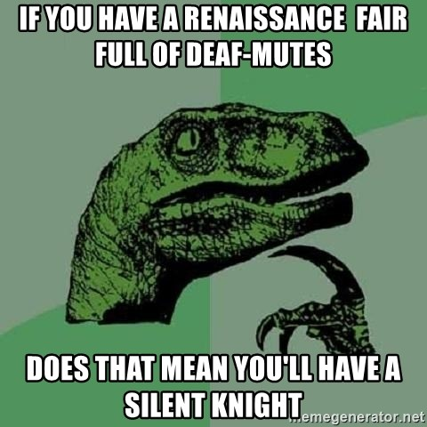 Philosoraptor - If you have a renaissance  fair full of deaf-mutes does that mean you'll have a silent knight