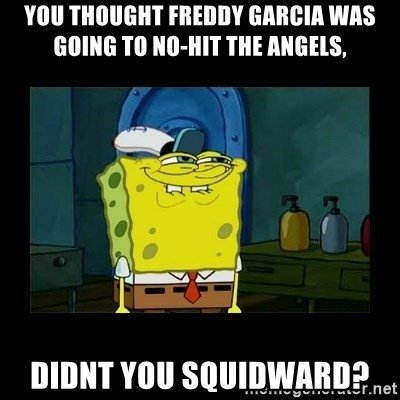 didnt you squidward - You thought freDdy garcia was going to No-hit the AngEls, didnt you squidward?