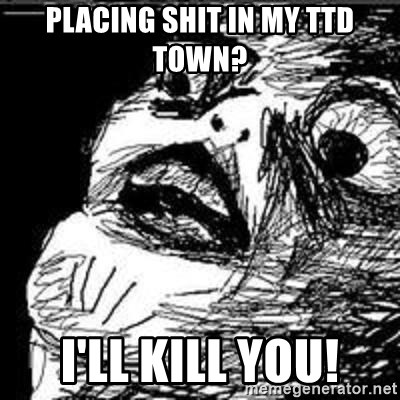 Omg Rage Guy - placing shit in my ttd town? i'll kill you!