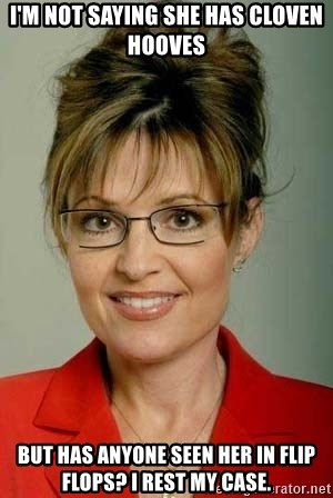 Sarah Palin - I'm not saying she has cloven hooves But has aNyone seen her in flip flops? I rest my case.