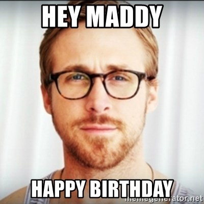 Ryan Gosling Hey Girl 3 - hey maddy happy birthday