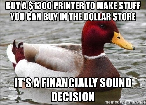 Malicious advice mallard - Buy a $1300 printer to make stuff you can buy in the dollar store it's a financially sound decision