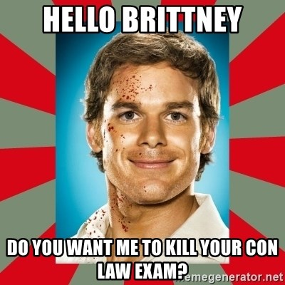 DEXTER MORGAN  - HELLO BRITTNEY Do yOu want me to kill your con law exam?