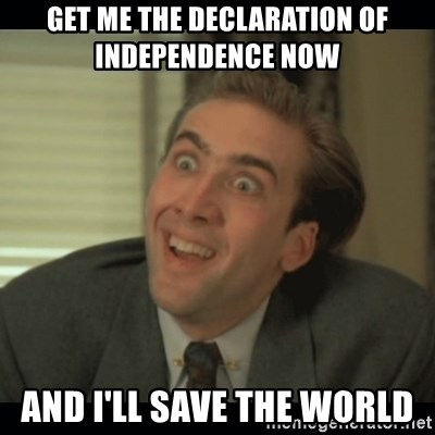 Nick Cage - GET ME THE DECLARATION OF INDEPENDENCE NOW   AND I'LL SAVE THE WORLD
