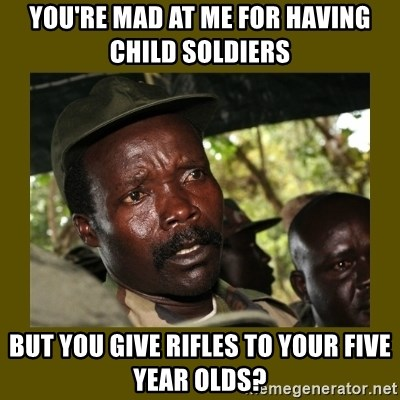 Confused Kony  - You're mad at me for having child soldiers But you give rifles to your five year olds?