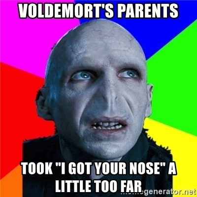 "Poor Planning Voldemort - Voldemort's Parents took ""I got your nose"" A little too Far"
