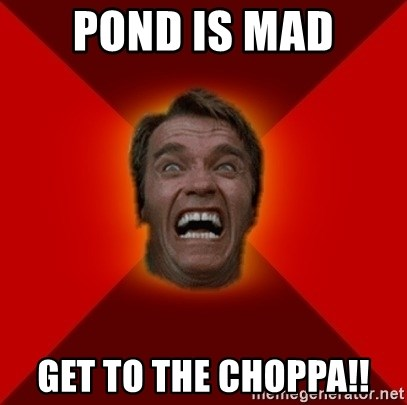 Angry Arnold - Pond is Mad get to the choppa!!