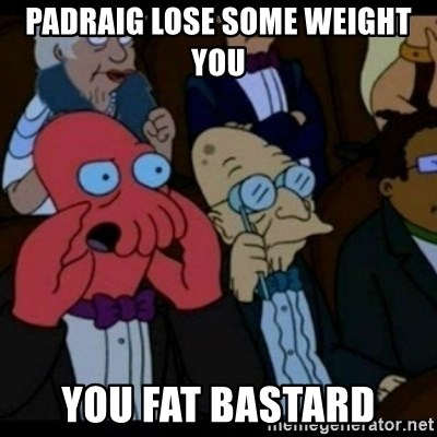 You should Feel Bad - PADRAIG LOSE SOME WEIGHT YOU  YOU FAT BASTARD