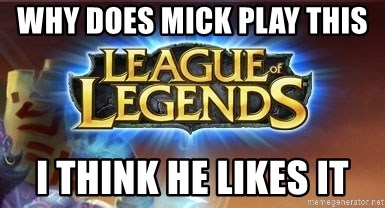 League of legends - WHY DOES MICK PLAY THIS I THINK HE LIKES IT