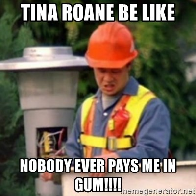 No One Ever Pays Me in Gum - TINA ROANE BE LIKE NOBODY EVER PAYS ME IN GUM!!!!