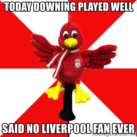 Liverpool Problems - TODAY DOWNING PLAYED WELL SAID NO LIVERPOOL FAN EVER