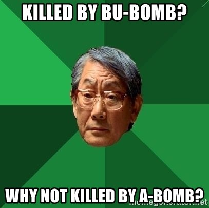 High Expectations Asian Father - KILLED BY BU-BOMB? WHY NOT KILLED BY A-BOMB?