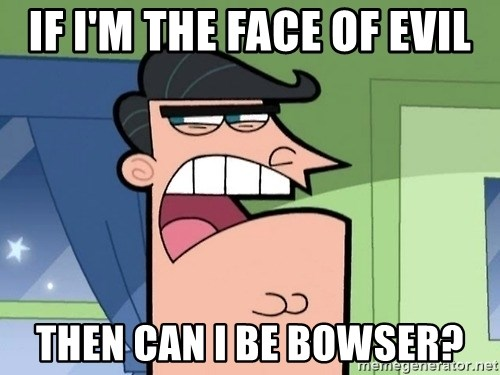 i blame dinkleberg - if i'm the face of evil then can i be bowser?