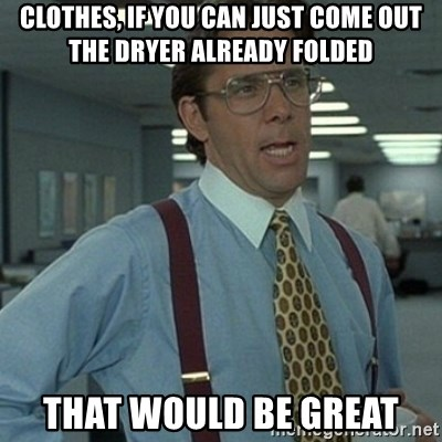 Office Space Boss - Clothes, if you can just come out the dryer already folded that would be great