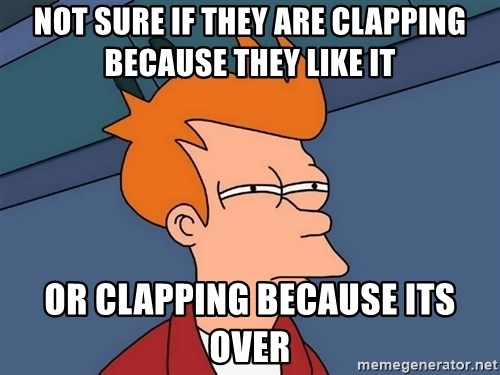 Futurama Fry - not sure if they are clapping because they like it or clapping because its over