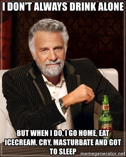 The Most Interesting Man In The World - I don't always drink alone But when I do, I go home, eat icecream, cry, masturbate and got to sleep