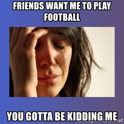 woman crying - friends want me to play football you gotta be kidding me
