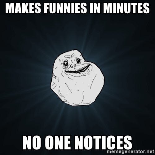 Forever Alone - makes funnies in minutes no one notices