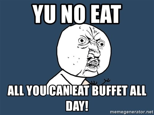 Y U No - YU NO EAT aLL YOU CAN EAT BUFFET ALL DAY!
