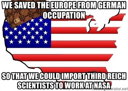 Scumbag America - WE SAVED THE EUROPE FROM GERMAN OCCUPATION SO THAT WE COULD IMPORT THIRD REICH SCIENTISTS TO WORK AT NASA