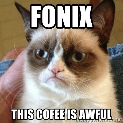 Grumpy Cat  - Fonix  This cofee is awful