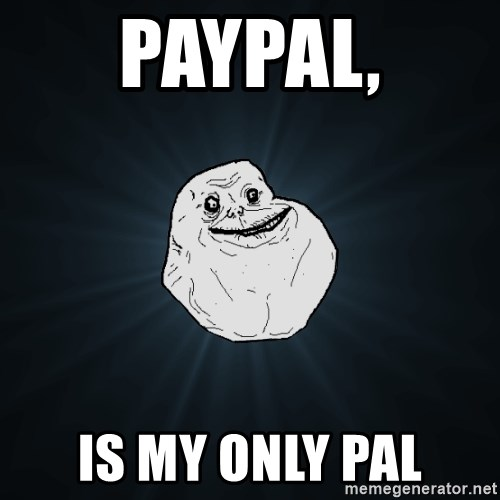 Forever Alone - paypal, is my only pal