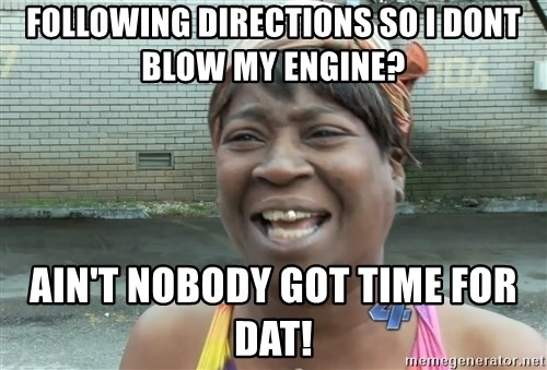 Ain`t nobody got time fot dat - following directions so i dont blow my engine?  ain't nobody got time for dat!