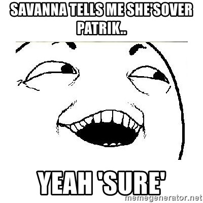 Yeah....Sure - SAVANNA TELLS ME SHE'SOVER PATRIK.. YEAH 'SURE'