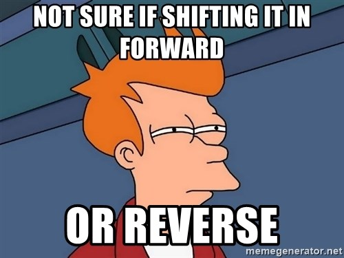 Futurama Fry - Not sure if Shifting it in forward or reverse