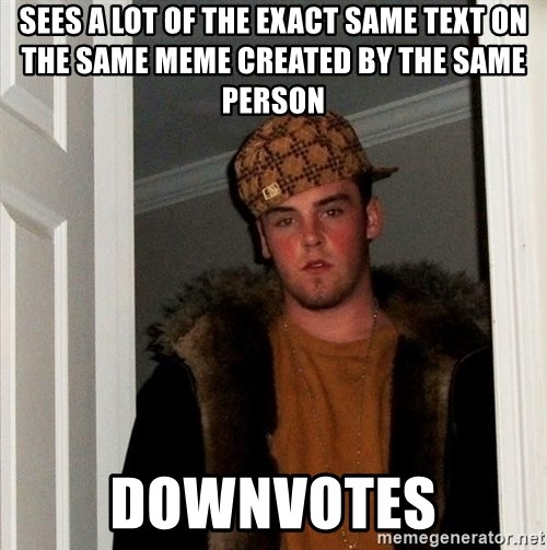 Scumbag Steve - sees a lot of the exact same text on the same meme created by the same person downvotes