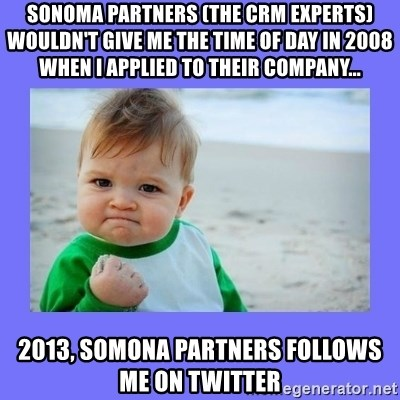 Baby fist - SOnoma partners (the crm experts) woULdn't give me the time of day in 2008 when I Applied to their company... 2013, Somona partners followS me on twitter