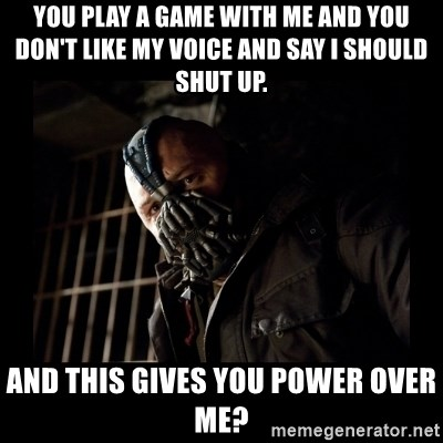 Bane Meme - you play a game with me and you don't like my voice and say i should shut up. and this gives you power over me?