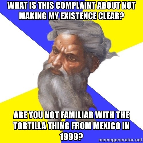 God - WHAT IS THIS COMPLAINT ABOUT NOT MAKING MY EXISTENCE CLEAR? ARE YOU NOT FAMILIAR WITH THE TORTILLA THING FROM MEXICO IN 1999?