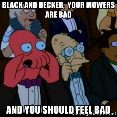 You should Feel Bad - Black and Decker,  YOUR MOWERS ARE BAD and you should feel bad