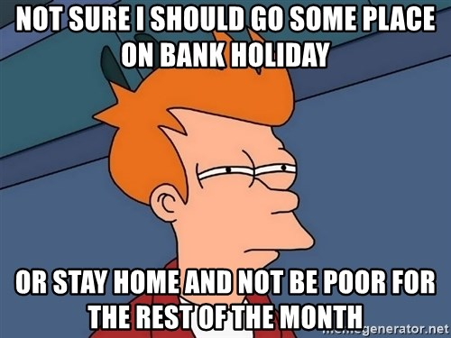 Futurama Fry - NOT SURE I SHOULD GO SOME PLACE ON BANK HOLIDAY oR STAY HOME AND NOT BE POOR FOR THE REST OF THE MONTH