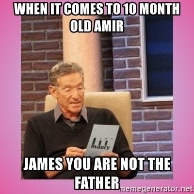 MAURY PV - When it comes to 10 month old Amir James you are not the father
