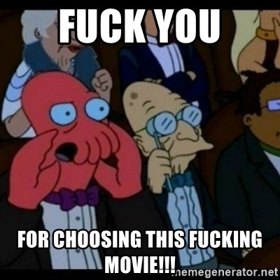You should Feel Bad - fuck you  for choosing this fucking movie!!!