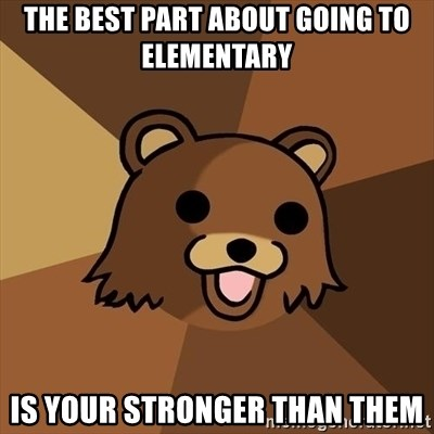 Pedobear - The best part about going to Elementary Is your stronger than them