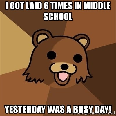 Pedobear - I got laid 6 times in middle school Yesterday was a busy day!