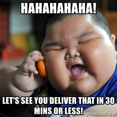 fat chinese kid - Hahahahaha! Let's see you deliver that in 30 mins or less!