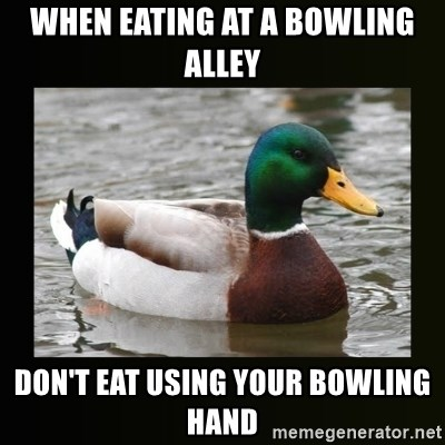 good advice duck - When eating At a bowling Alley Don't eat using your bowling hand