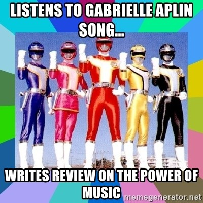 power rangers - listens to Gabrielle aplin song... writes review on the power of music