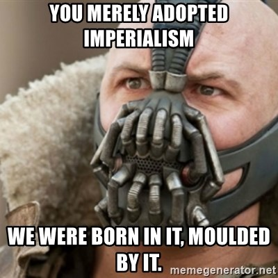 Bane - you merely adopted Imperialism  We Were BORN IN IT, MOULDED BY IT.