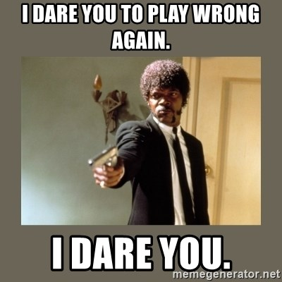 doble dare you  - I DARE YOU TO PLAY WRONG AGAIN. I DARE YOU.